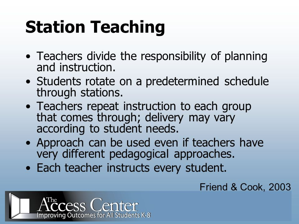 Station Teaching Teachers divide the responsibility of planning and instruction. Students rotate on a predetermined schedule through stations.