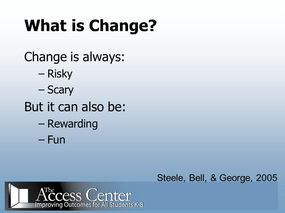What is Change Change is always: But it can also be: Risky Scary