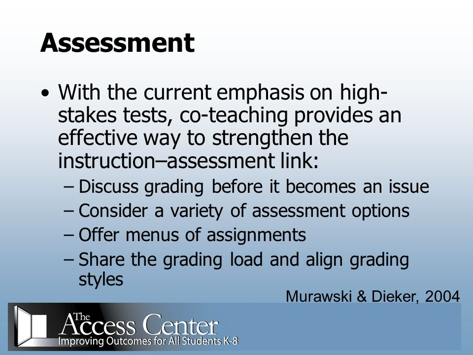 Assessment With the current emphasis on high-stakes tests, co-teaching provides an effective way to strengthen the instruction–assessment link: