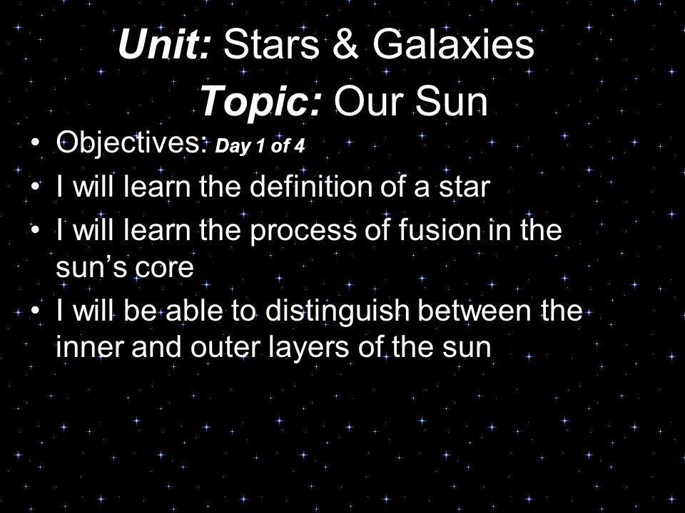 Unit: Stars & Galaxies Topic: Our Sun Objectives: Day 1 of 4