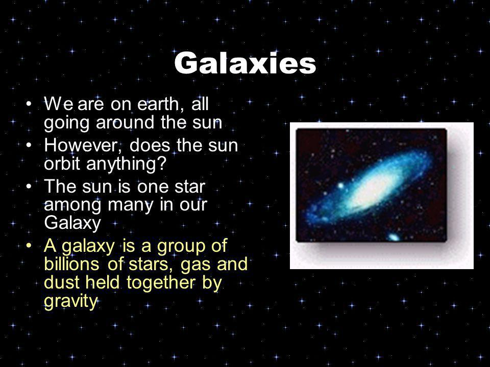 Galaxies We are on earth, all going around the sun