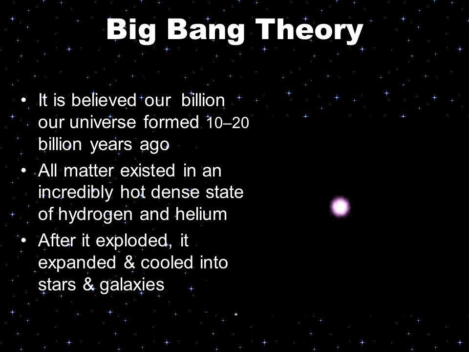 Big Bang Theory It is believed our billion our universe formed 10–20 billion years ago.