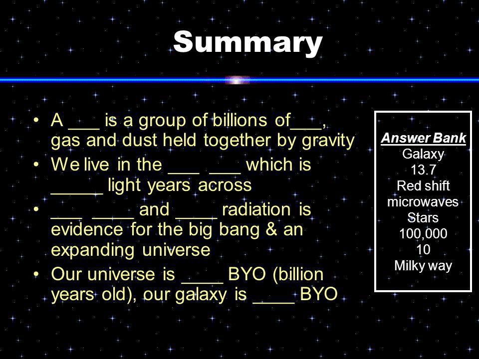 Summary A ___ is a group of billions of___, gas and dust held together by gravity. We live in the ___ ___ which is _____ light years across.