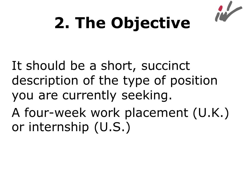 2. The Objective It should be a short, succinct description of the type of position you are currently seeking.