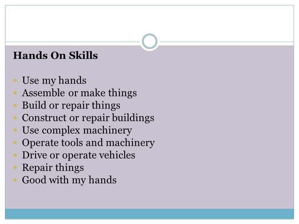 Hands On Skills Use my hands. Assemble or make things. Build or repair things. Construct or repair buildings.