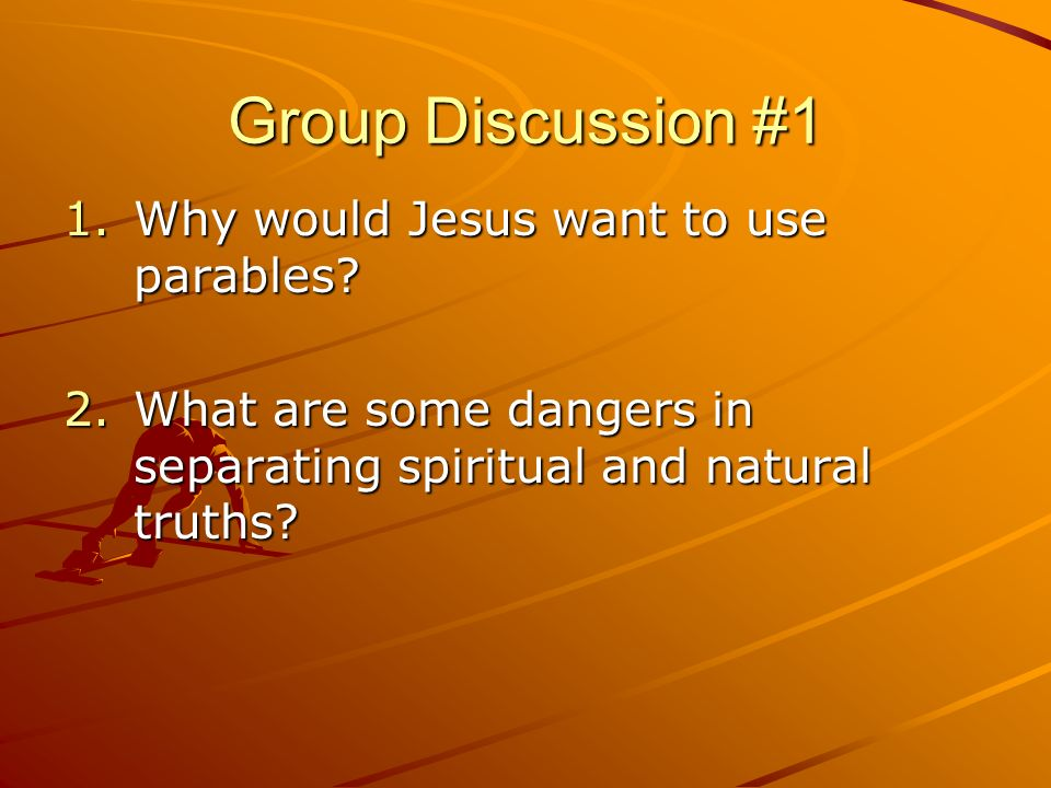 Group Discussion #1 Why would Jesus want to use parables