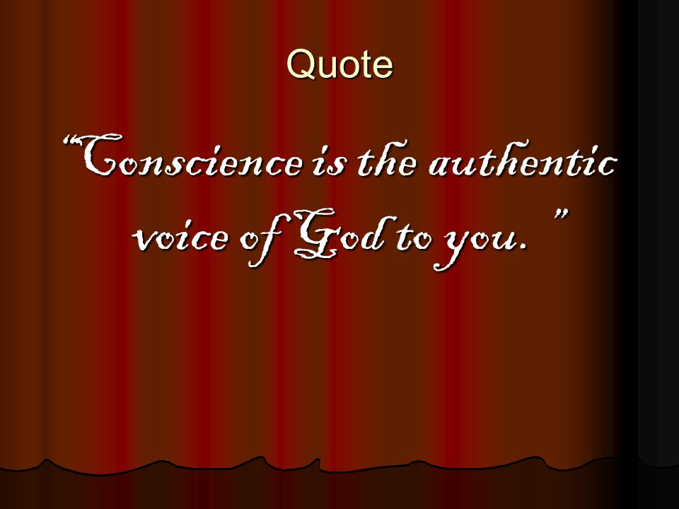 Conscience is the authentic voice of God to you.