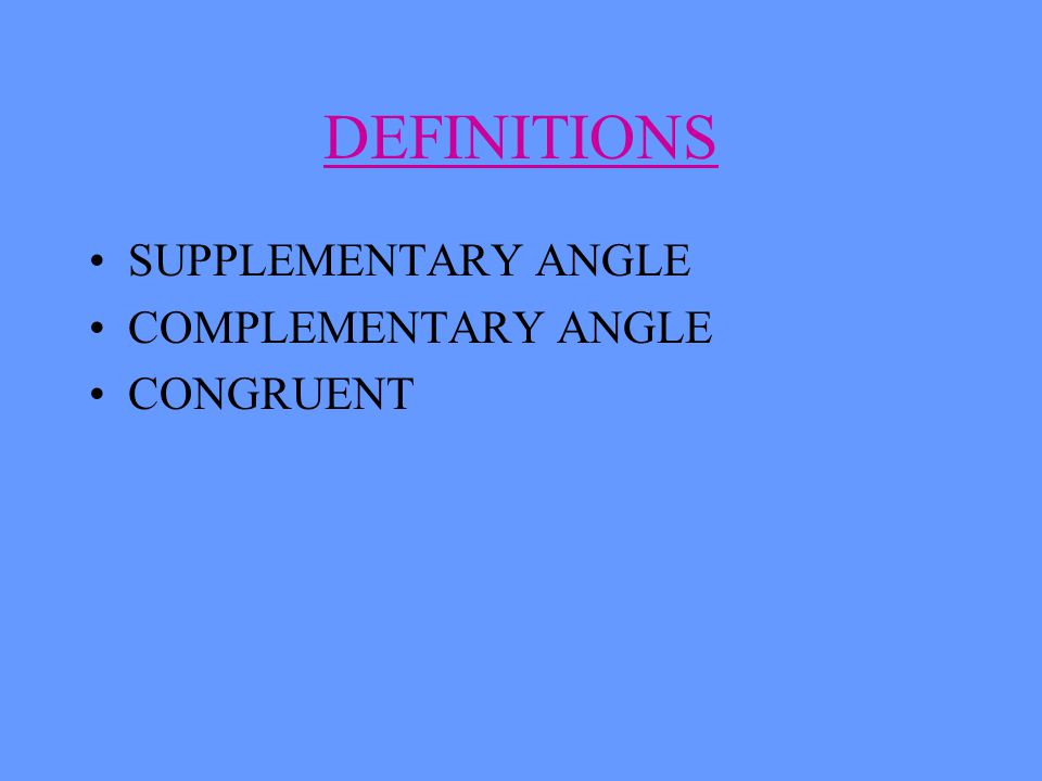 DEFINITIONS SUPPLEMENTARY ANGLE COMPLEMENTARY ANGLE CONGRUENT