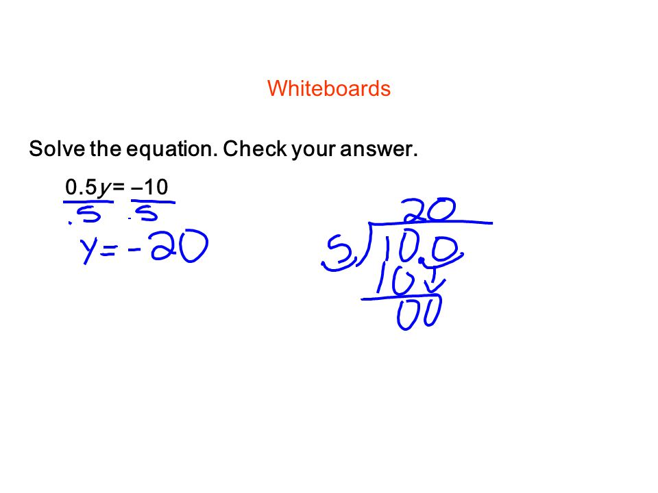 Whiteboards Solve the equation. Check your answer. 0.5y = –10