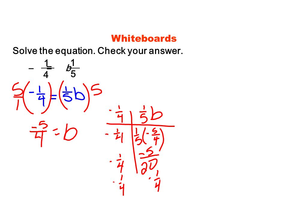 Whiteboards Solve the equation. Check your answer. 1 4 1 5 – = b