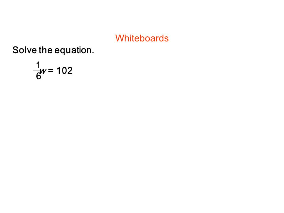 Whiteboards Solve the equation. 1 w = 102 6