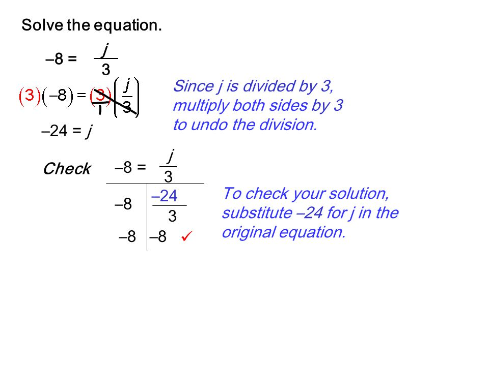 Solve the equation. –8 = j. 3. Since j is divided by 3, multiply both sides by 3 to undo the division.