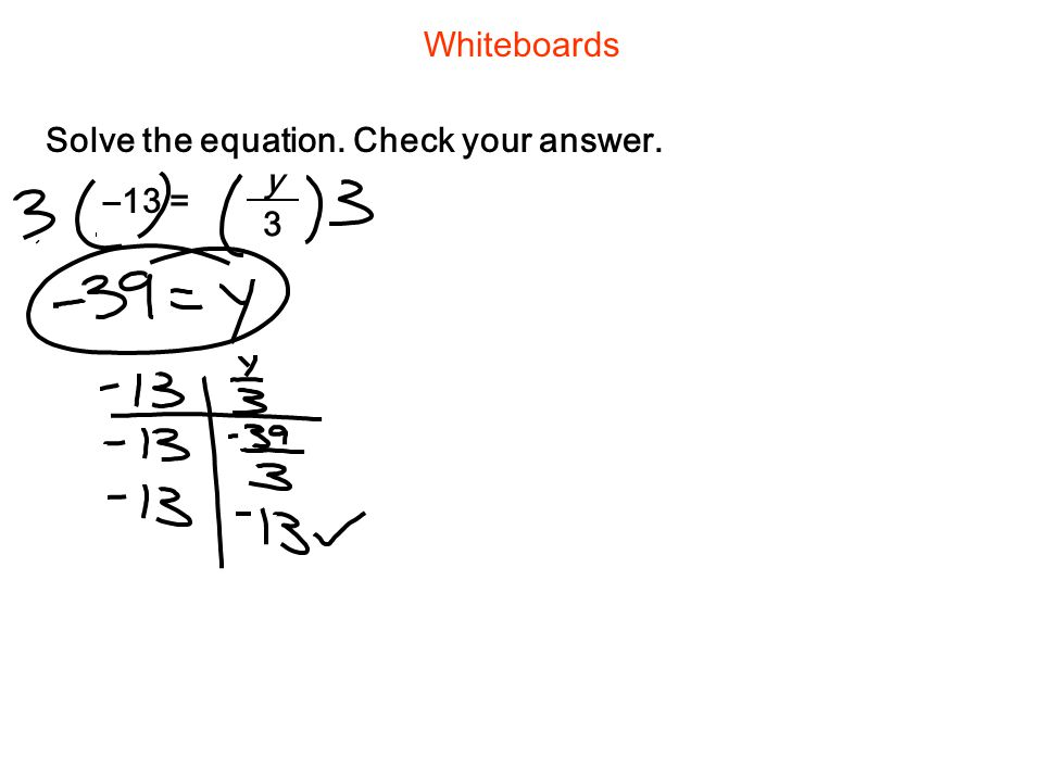 Whiteboards Solve the equation. Check your answer. –13 = y 3