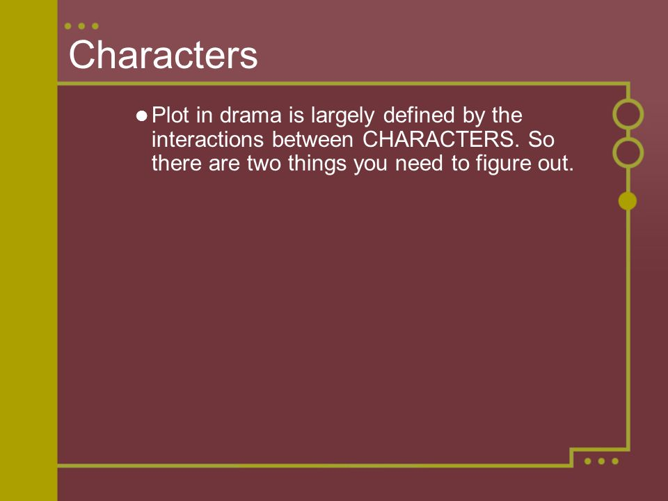 Characters Plot in drama is largely defined by the interactions between CHARACTERS.