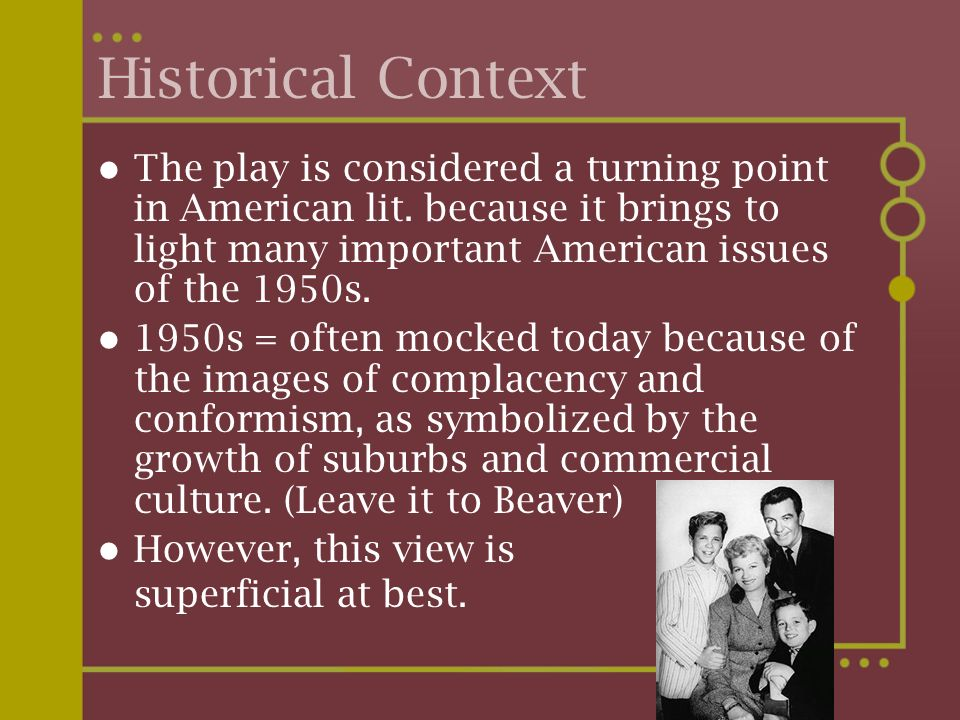 Historical Context The play is considered a turning point in American lit. because it brings to light many important American issues of the 1950s.