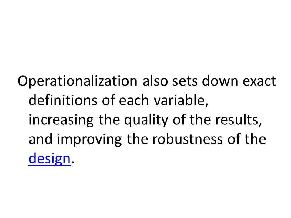 Operationalization also sets down exact definitions of each variable, increasing the quality of the results, and improving the robustness of the design.