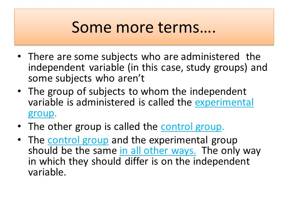 Some more terms…. There are some subjects who are administered the independent variable (in this case, study groups) and some subjects who aren't.