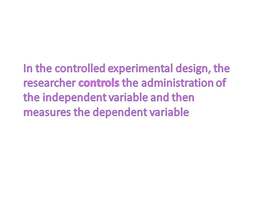 In the controlled experimental design, the researcher controls the administration of the independent variable and then measures the dependent variable
