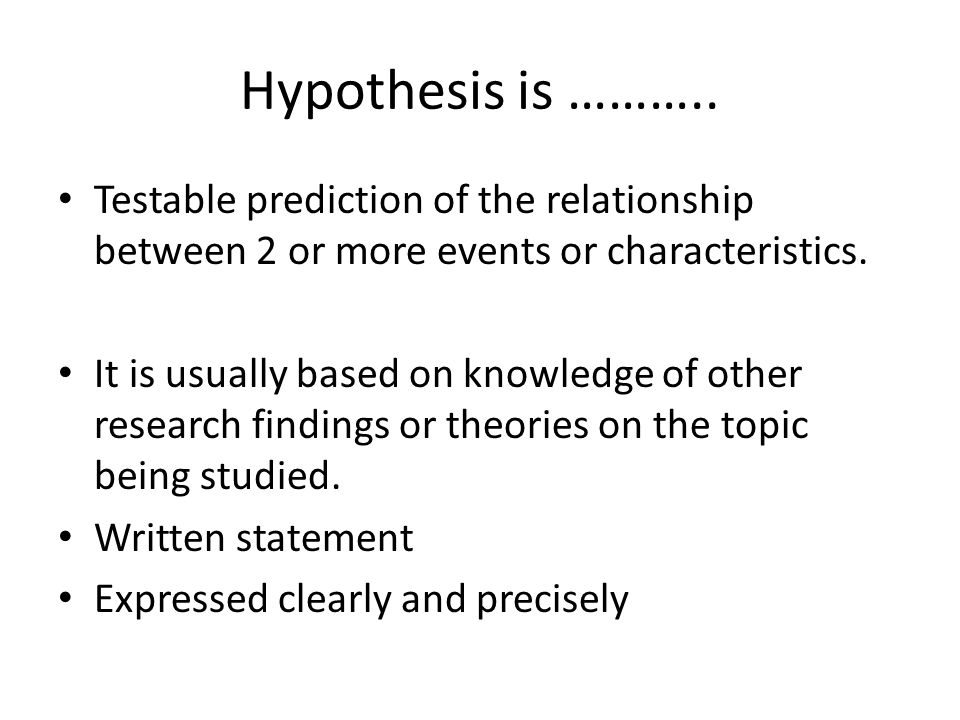 Hypothesis is ……….. Testable prediction of the relationship between 2 or more events or characteristics.