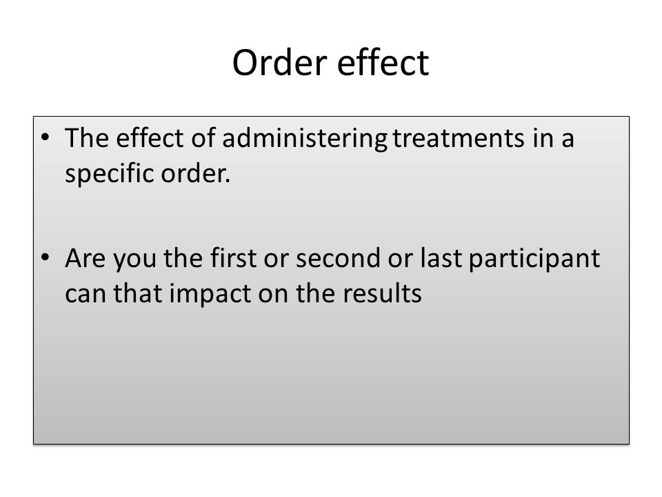 Order effect The effect of administering treatments in a specific order.