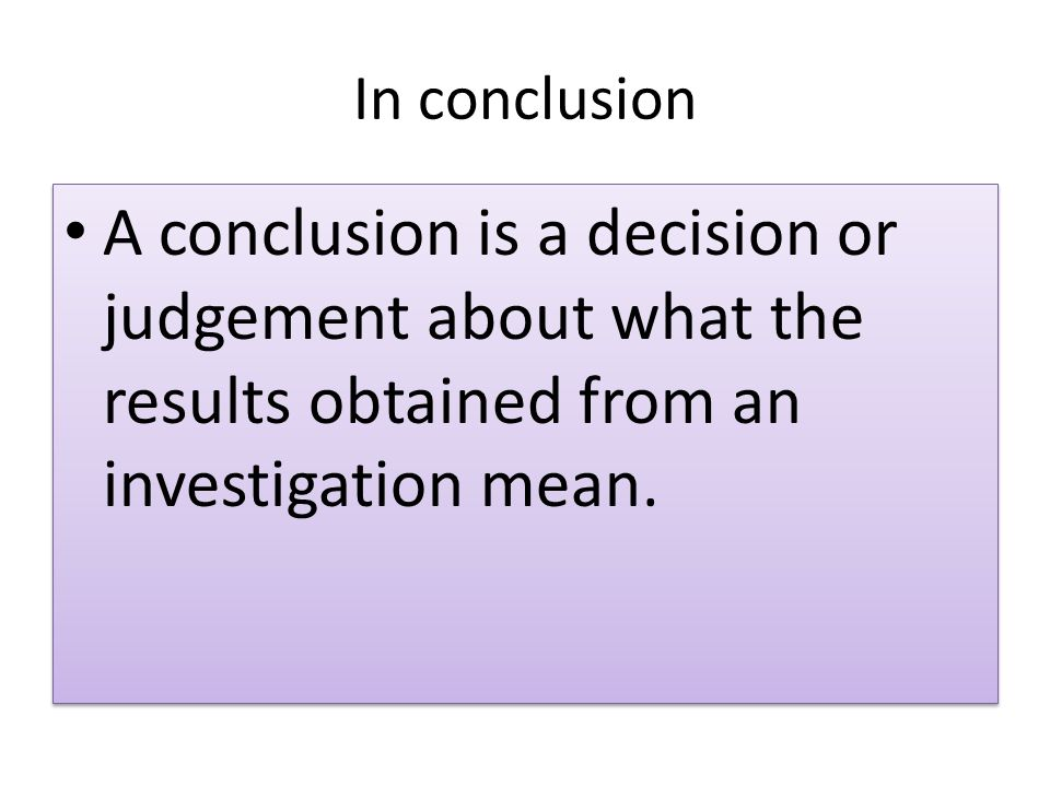 In conclusion A conclusion is a decision or judgement about what the results obtained from an investigation mean.