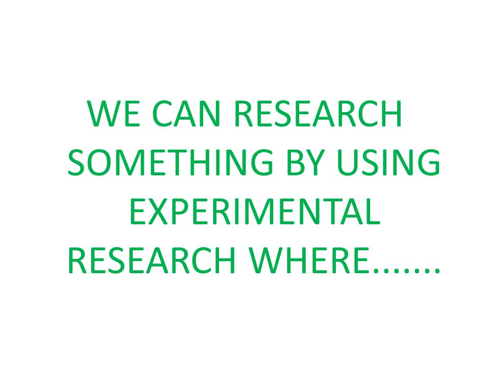 WE CAN RESEARCH SOMETHING BY USING EXPERIMENTAL RESEARCH WHERE.......