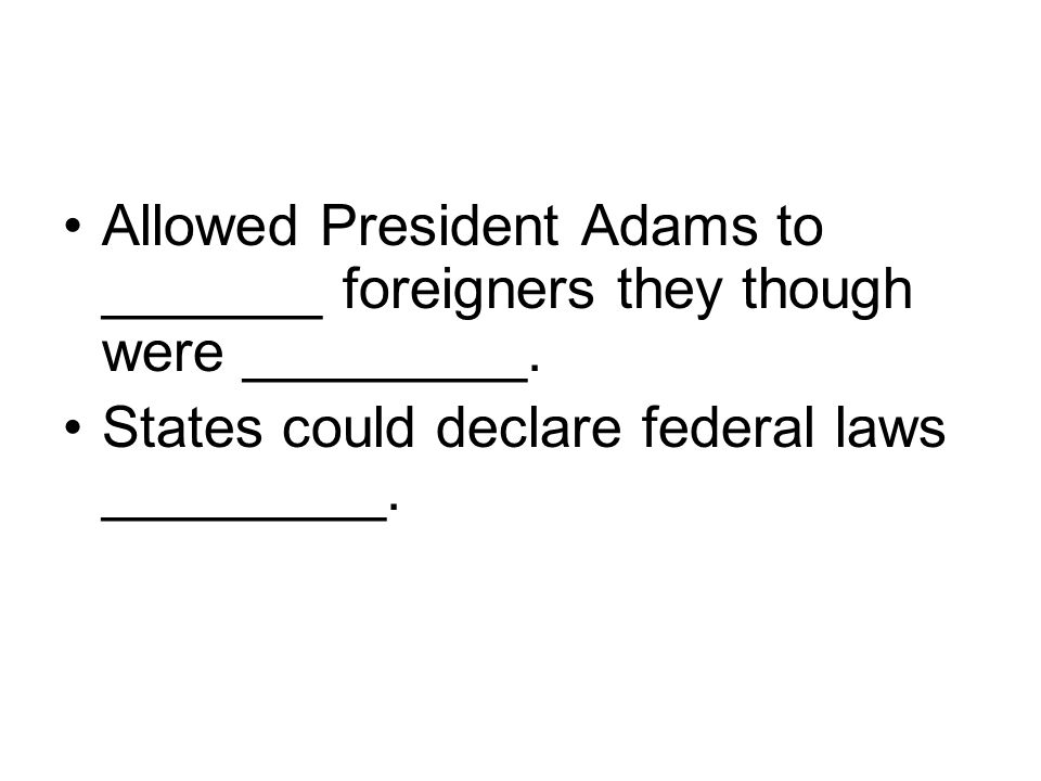 Allowed President Adams to _______ foreigners they though were _________.