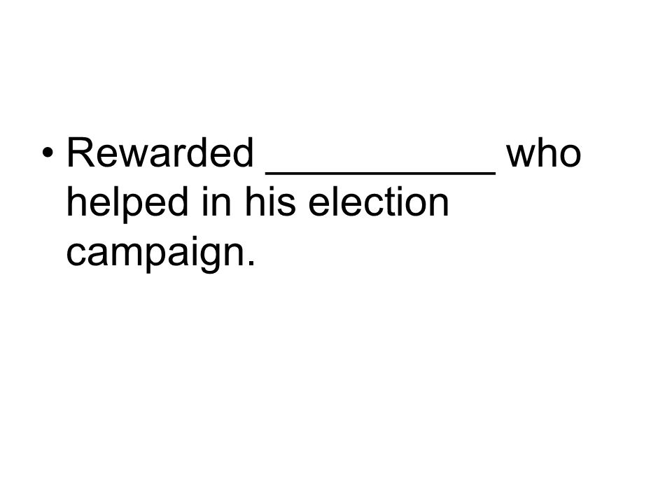 Rewarded __________ who helped in his election campaign.
