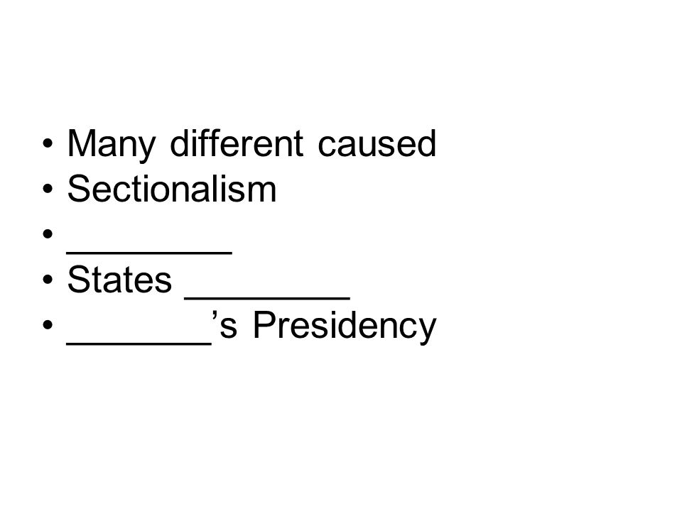 Many different caused Sectionalism ________ States ________ _______'s Presidency