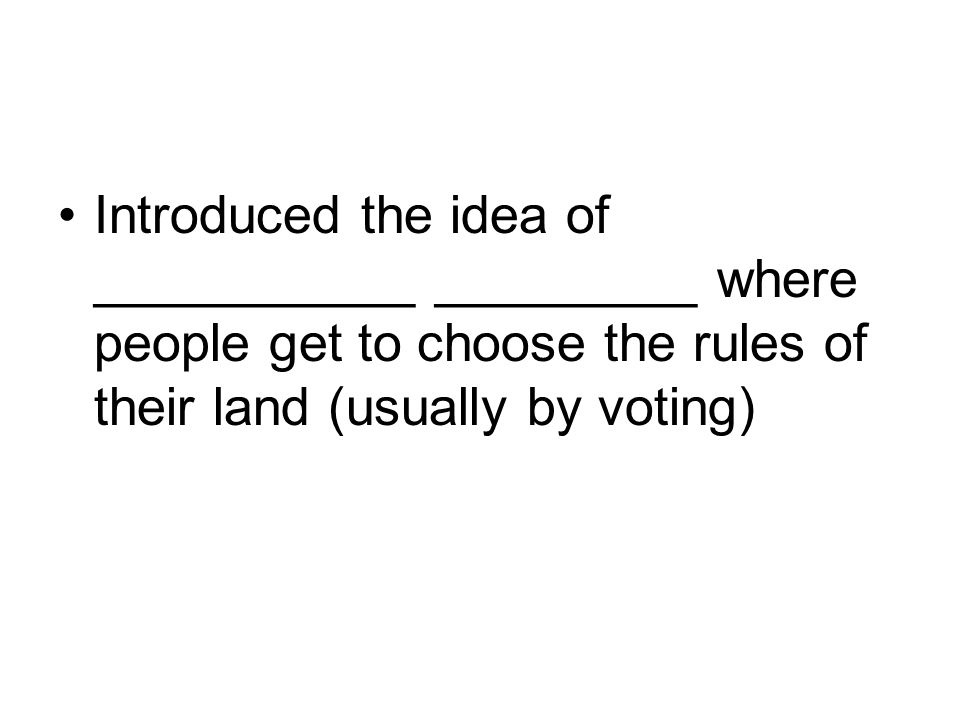 Introduced the idea of ___________ _________ where people get to choose the rules of their land (usually by voting)
