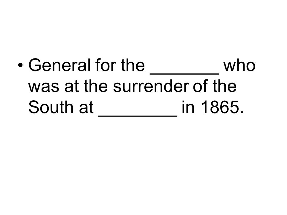 General for the _______ who was at the surrender of the South at ________ in 1865.