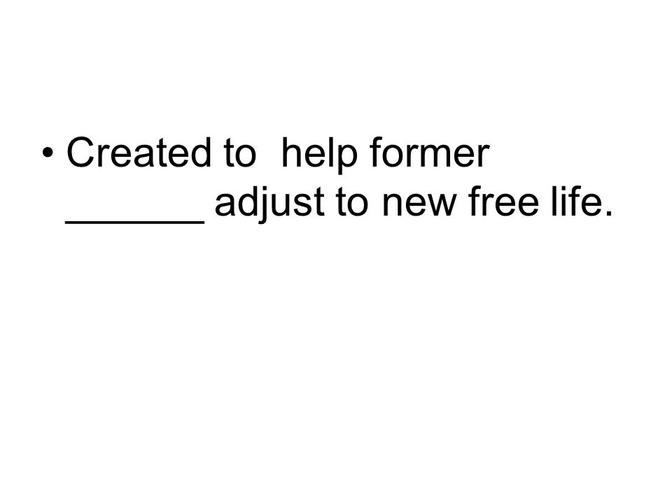 Created to help former ______ adjust to new free life.