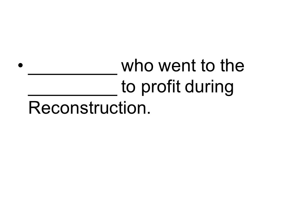 _________ who went to the _________ to profit during Reconstruction.