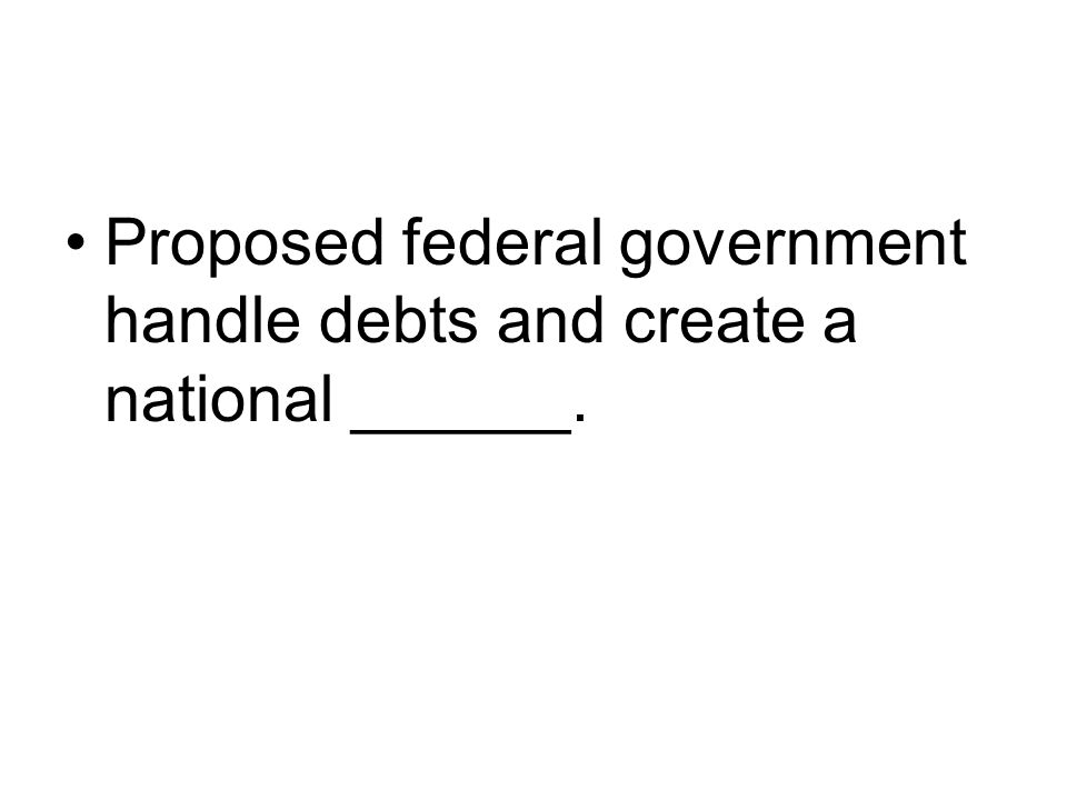 Proposed federal government handle debts and create a national ______.