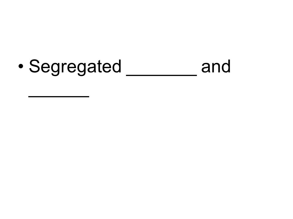 Segregated _______ and ______