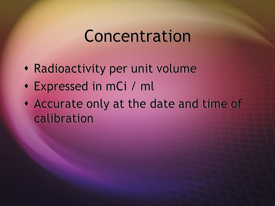 Concentration Radioactivity per unit volume Expressed in mCi / ml