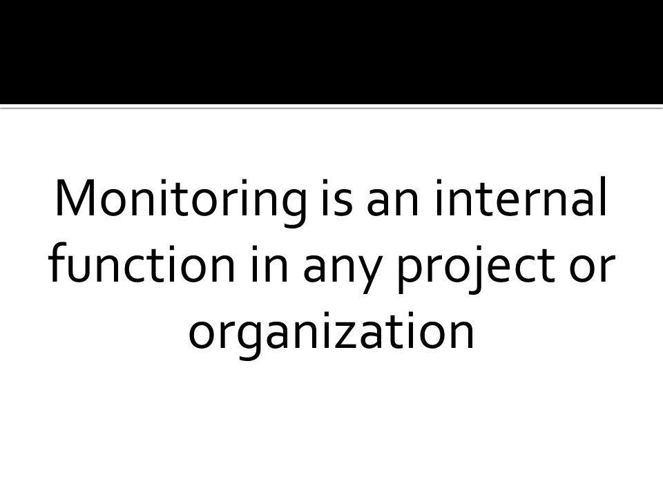 Monitoring is an internal function in any project or organization