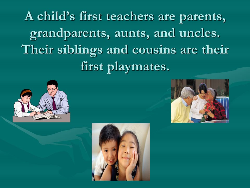 A child's first teachers are parents, grandparents, aunts, and uncles