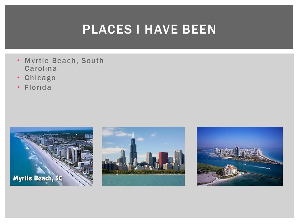 Places I have been Myrtle Beach, South Carolina Chicago Florida