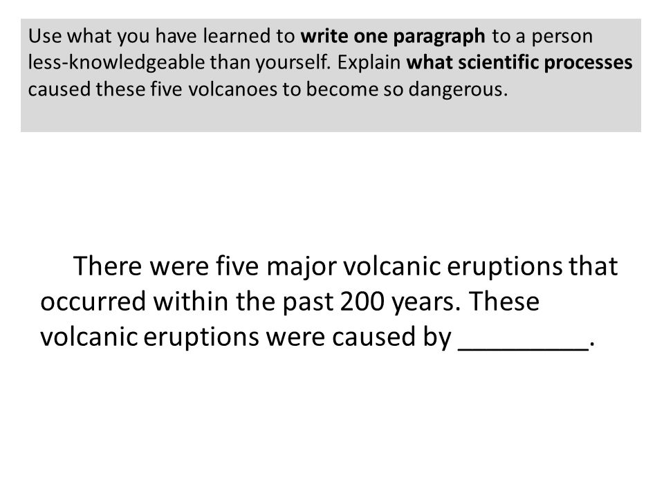Use what you have learned to write one paragraph to a person less-knowledgeable than yourself. Explain what scientific processes caused these five volcanoes to become so dangerous.