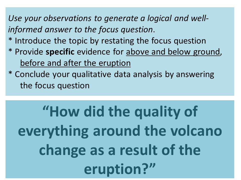 Use your observations to generate a logical and well-informed answer to the focus question. * Introduce the topic by restating the focus question * Provide specific evidence for above and below ground, before and after the eruption * Conclude your qualitative data analysis by answering the focus question