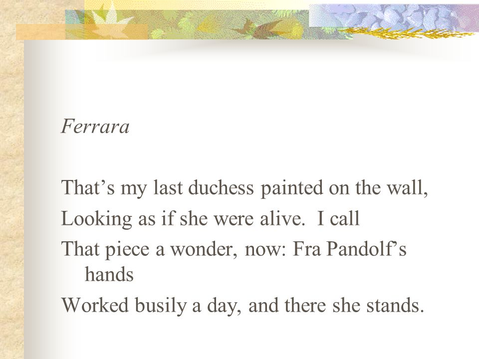 Ferrara That's my last duchess painted on the wall, Looking as if she were alive. I call. That piece a wonder, now: Fra Pandolf's hands.
