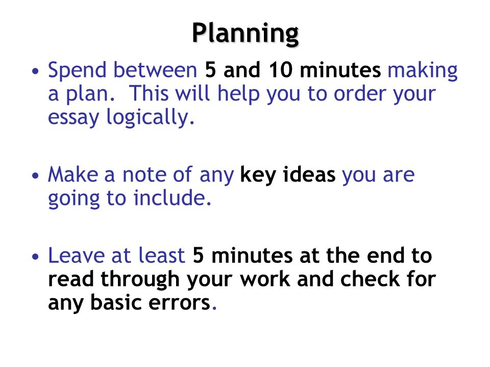 Planning Spend between 5 and 10 minutes making a plan. This will help you to order your essay logically.