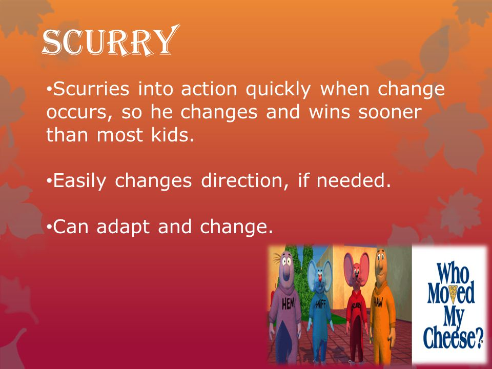 Scurry Scurries into action quickly when change occurs, so he changes and wins sooner than most kids.