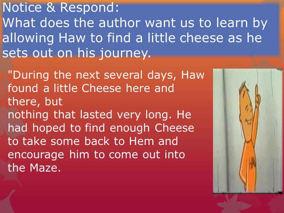 Notice & Respond: What does the author want us to learn by allowing Haw to find a little cheese as he sets out on his journey.