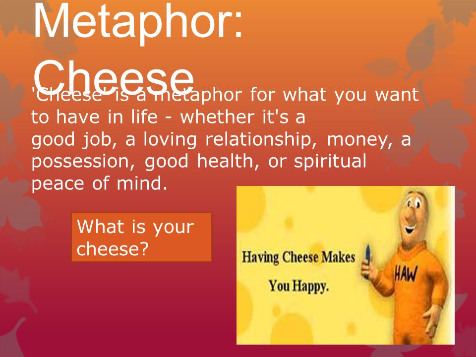 Metaphor: Cheese Cheese is a metaphor for what you want to have in life - whether it s a.