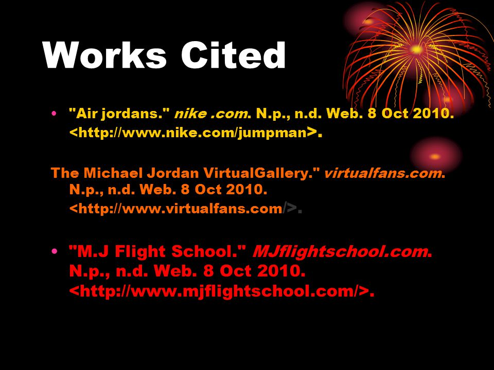Works Cited Air jordans. nike .com. N.p., n.d. Web. 8 Oct 2010. <http://www.nike.com/jumpman>.