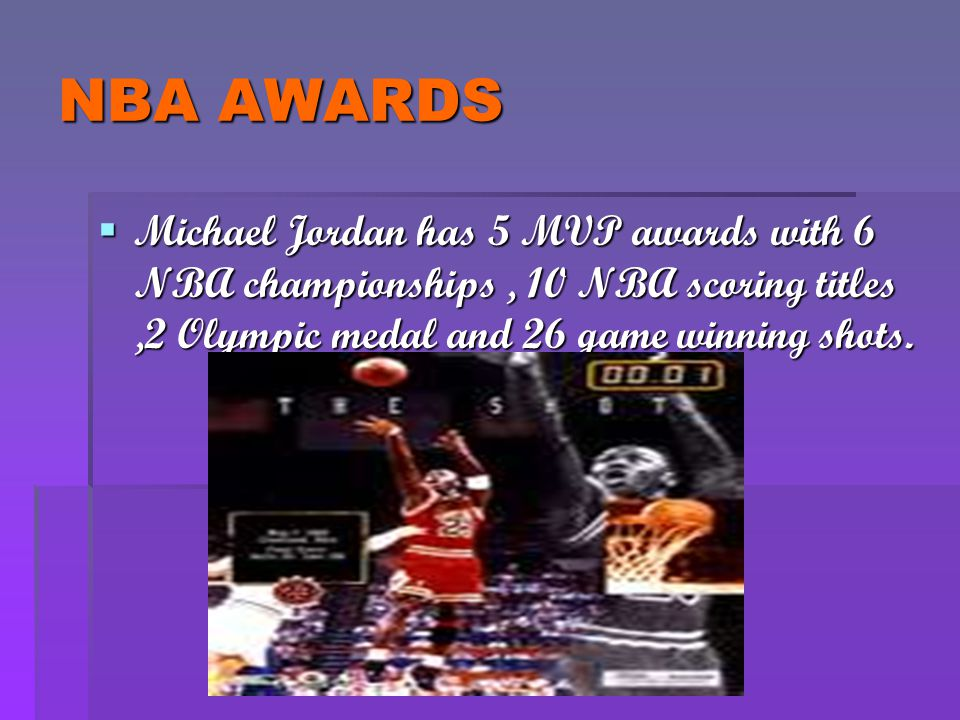 NBA AWARDS Michael Jordan has 5 MVP awards with 6 NBA championships , 10 NBA scoring titles ,2 Olympic medal and 26 game winning shots.