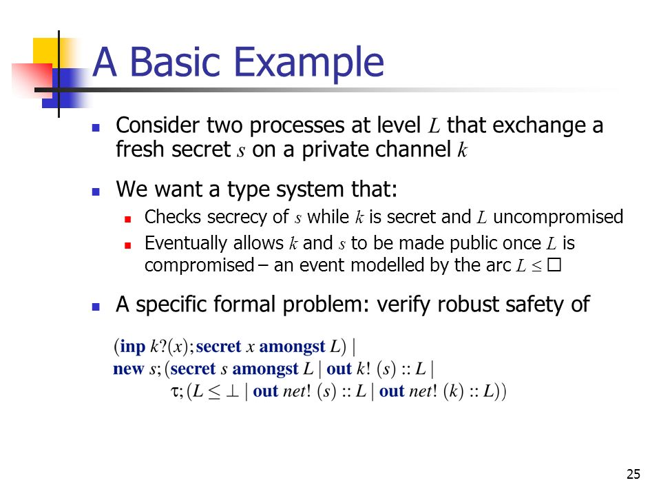 A Basic Example Consider two processes at level L that exchange a fresh secret s on a private channel k.