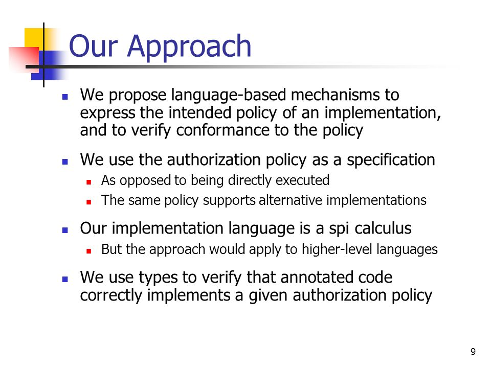 Our Approach We propose language-based mechanisms to express the intended policy of an implementation, and to verify conformance to the policy.